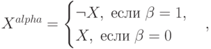 X^{alpha}=\begin{cases}\neg X,\; \mbox{если}\;\beta=1,\\ X, \; \mbox{если}\; \beta=0 \end{cases},