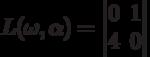 L(\omega,\alpha)=\begin{vmatrix}0&1\\4&0\end{vmatrix}
