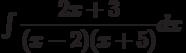 \int \dfrac {2x+3 }{(x-2)(x+5) } dx
