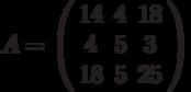 A=\left( \begin{array}{ccc}14 & 4 & 18 \\ 4 & 5 & 3 \\ 18 & 5 & 25%\end{array}%\right)