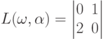 L(\omega,\alpha)=\begin{vmatrix}0&1\\2&0\end{vmatrix}