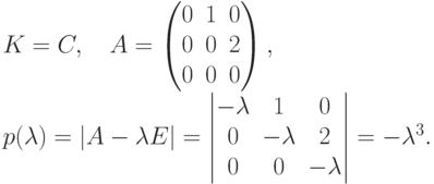 \begin{gathe} K= C,\quad A=\begin{pmatrix} 0 & 1 & 0\ 0 & 0 & 2\ 0 & 0 & 0 \end{pmatrix},\ p(\lambda)=|A-\lambda E|= \begin{vmatrix} -\lambda & \phm 1 & \phm 0\ \phm 0 & -\lambda & \phm 2\ \phm 0 & \phm 0 & -\lambda \end{vmatrix} = -\lambda^3. \end{gathe}