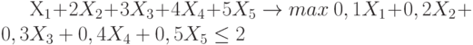 X_1+2X_2+ 3 X_3 + 4X_4 + 5X_5   \to max \0,1X_1+ 0,2X_2 + 0,3 X_3 + 0,4X_4 +0,5X_5  \le 2 \\