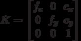 K=\begin{bmatrix}f_x & 0 & c_x \\0 & f_y & c_y \\0 & 0 & 1 \end{bmatrix}