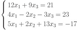 \left\{        \begin{aligned}        & 12x_1+9x_3=21 \\        & 4x_1-2x_2-3x_3=23 \\        & 5x_1+2x_2+13x_3=-17        \end{aligned}        \right.