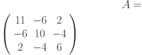 A=$\left( \begin{array}{ccc}11 & -6 & 2 \\ -6 & 10 & -4 \\ 2 & -4 & 6%\end{array}%\right)