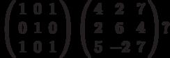 \left( \begin{array}{ccc} 1 & 0 & 1\\ 0 & 1 & 0\\ 1 & 0 & 1\\ \end{array} \right)  \left( \begin{array}{ccc} 4 & 2 & 7\\ 2 & 6 & 4\\ 5 & -2 & 7\\ \end{array} \right)?