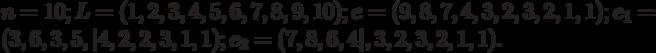 n=10;L=(1,2,3,4,5,6,7,8,9,10);e=(9,8,7,4,3,2,3,2,1,1);e_1=(3,6,3,5,|4,2,2,3,1,1);e_2=(7,8,6,4|,3,2,3,2,1,1).