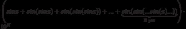 \left( sin x + sin {(sin x)} + sin {(sin { (sin x)})} + ... + \underbrace{sin{(sin{{(...sin(x)...)})}}}_{\text{N раз}} \right) \cdot 10^N