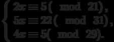 \left\{\begin{array}{l}2x \equiv 5\left(\mod~21\right),\\5x \equiv 22\left(\mod~31\right),\\4x \equiv 5(\mod~29).\end{array}\right