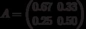 A=\begin{pmatrix} 0.67 & 0.33 \\ 0.25 & 0.50 \end{pmatrix}