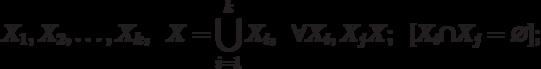 X_{1},  X_{2}, … , X_{k},  \;\;X = \bigcup\limits_{i=1}^{k}{X_i}, \;\; \forall X_{i}, X_{j} \suset X;\;\; [X_{i}\cap X_{j}=\varnothing ] ;