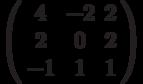 \left( \begin{array}{ccc}4 & -2 & 2 \\ 2 & 0 & 2 \\ -1 & 1 & 1%\end{array}%\right)