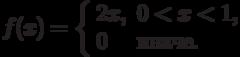 f(x)=\left\{\begin{array}{ll}2x, &amp; 0<x<1,\\ 0 &amp; \text{иначе.}\end{array}\right.