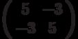 \left( \begin{array}{cc}5 & -3 \\ -3 & 5%\end{array}%\right)