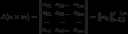 A(n\times m)= \begin{Vmatrix} a_{11}&a_{12}...&a_{1m}\\ a_{21}&a_{22}...&a_{2m}\\ ...&...&...\\ a_{n1}&a_{n2}...&a_{nm} \end{Vmatrix} = \begin{Vmatrix}a_{ij}\end{Vmatrix}_{i=\overline{1,n}}^{j=\overline{1,m}}
