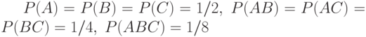 P(A)=P(B)=P(C)=1/2,\;P(AB)=P(AC)=P(BC)=1/4,\;P(ABC)=1/8