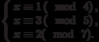 \left\{\begin{array}{l}x \equiv 1\left(\mod~4\right),\\x \equiv 3\left(\mod~5\right),\\x \equiv 2(\mod~7).\end{array}\right