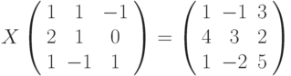 X\left( \begin{array}{ccc}1 & 1 & -1 \\ 2 & 1 & 0 \\ 1 & -1 & 1%\end{array}%\right) =\left( \begin{array}{ccc}1 & -1 & 3 \\ 4 & 3 & 2 \\ 1 & -2 & 5%\end{array}%\right)