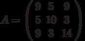 A=\left( \begin{array}{ccc}9 & 5 & 9 \\ 5 & 10 & 3 \\ 9 & 3 & 14%\end{array}%\right)