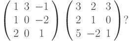 \left( \begin{array}{ccc} 1 & 3 & -1\\ 1 & 0 & -2\\ 2 & 0 & 1\\ \end{array} \right)  \left( \begin{array}{ccc} 3 & 2 & 3\\ 2 & 1 & 0\\ 5 & -2 & 1\\ \end{array} \right)?