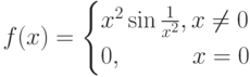 f(x)=\begin{cases}x^2\sin\frac{1}{x^2},x\neq 0 \\ 0, \phantom{\sin x^2x} x=0\end{cases}