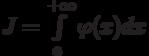 J=\int\limits_a^{+\infty}\varphi(x)dx