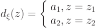 d_{\xi}(z)=\left\{ \begin {array}{1} a_1,z=z_1\\a_2,z=z_2\end{array} \right.
