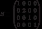 S=          \begin{pmatrix}          1 & 0 & 0 & 0 \\          0 & 2 & 0 & 0 \\          0 & 0 & 1 & 0 \\          0 & 0 & 0 & 1          \end{pmatrix}