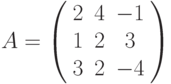 A=\left(\begin{array}{ccc}2 & 4 & -1\\1 & 2 & 3 \\3 & 2& -4\end{array}\right)