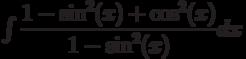 \int \dfrac{1-\sin^2(x)+\cos^2(x)}{1-\sin^2(x)} dx