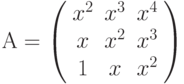 А=\left( \begin{array}{ccc} x^2 & x^3 & x^4\\ x & x^2 & x^3\\ 1 & x & x^2\\ \end{array} \right)