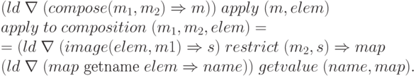 \begin{array}{l}     (ld\;\nabla\; (compose (m_{1}, m_{2}) \Rightarrow m))\;apply\;(m, elem) \\     apply\; to\; composition\;(m_{1}, m_{2}, elem) =\\     =(ld\; \nabla\; (image (elem, m1)\Rightarrow s)\;restrict\;(m_{2}, s) \Rightarrow map \\     (ld\; \nabla\; (map\text{ getname }elem \Rightarrow name))\;getvalue\;(name, map).     \end{array}