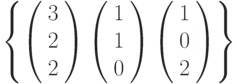 \left\{        \left( \begin{array}{c} 3\\2\\2\\\end{array} \right)        \left( \begin{array}{c} 1\\1\\0\\\end{array} \right)        \left( \begin{array}{c} 1\\0\\2\\\end{array} \right)\right\}