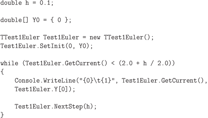 "\begin{verbatim} double h = 0.1;  double[] Y0 = { 0 };  TTest1Euler Test1Euler = new TTest1Euler(); Test1Euler.SetInit(0, Y0);  while (Test1Euler.GetCurrent() < (2.0 + h / 2.0)) {     Console.WriteLine(""{0}\t{1}"", Test1Euler.GetCurrent(),     Test1Euler.Y[0]);      Test1Euler.NextStep(h); } \end{verbatim}"