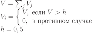 \begin{array}{l}V=\sum_j V_j \\V_i = \left \{ \begin{array}{ll}V, & \mbox{если } V > h \\0, & \mbox{в противном случае} \end{array}\right \\ h=0,5\end{array}