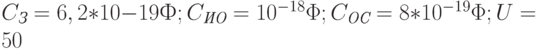 C_{\textit{З}} = 6,2*10-19 Ф; C_{\textit{ИО}} = 10^{-18}\Phi; C_{\textit{ОС}} = 8*10^{-19}\Phi; U = 50 \text{}