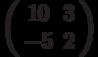 \left( \begin{array}{cc} 10 & 3\\ -5 & 2\\ \end{array} \right)