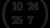 \left(\begin{array}{ll}10 & 24 \\ 25 & 7 \end{array}\right)
