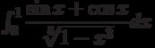 \int_{0}^{1} \dfrac{\sin x+\cos x}{\sqrt[5]{1-x^3}} dx