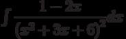 \int \dfrac {1-2x }{\left(x^2+3x+6\right)^2 } dx