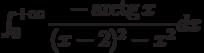 \int_{0}^{+\infty} \dfrac{-\arctg x}{(x-2)^2-x^2} dx