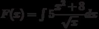 F(x)=\int 5\dfrac{x^2+8}{\sqrt{x}}  dx