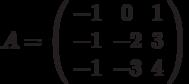 A=\left( \begin{array}{ccc}-1 & 0 & 1 \\ -1 & -2 & 3 \\ -1 & -3 & 4%\end{array}%\right)
