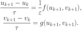 \begin{gather*} \frac{{u_{k + 1} - u_k}}{{\tau}} = \frac{1}{\varepsilon } f(u_{k + 1}, v_{k + 1}), \\   \frac{{v_{k + 1} - v_k}}{{\tau}} = g(u_{k + 1}, v_{k + 1}).   \end{gather*}