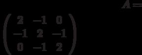 A=$\left( \begin{array}{ccc}2 & -1 & 0 \\ -1 & 2 & -1 \\ 0 & -1 & 2%\end{array}%\right)