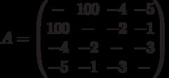 A= \begin{pmatrix}- & 100 & -4 & -5 \\100 & - & -2 & -1 \\-4 & -2 & - & -3 \\-5 & -1 & -3 & - \\\end{pmatrix}