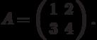 A=\left(\begin{array}{cc}  1 & 2 \\  3 & 4\end{array}\right).
