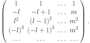\left( \begin{array}{cccc}    1 & 1 &  \ldots  & 1  \\    - l &  - l + 1 &  \ldots  & m  \\    l^2 & {(l - 1)}^2 &  \ldots  & m^2   \\    {(- l)}^3  &  {(- l + 1)}^3 & \ldots  &    m^3  \\     \ldots  &  \ldots  &  \ldots  &  \ldots   \\  \end{array} \right) .
