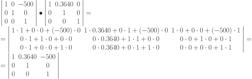 \left | \begin{array}{ccc} 1 & 0 & -500\ 0 & 1 & 0\ 0 & 0 & 1 \end{array} \right | \bullet \left | \begin{array}{ccc} 1 & 0.3640 & 0\ 0 & 1 & 0\ 0 & 0 & 1 \end{array} \right | = \ = \left | \begin{array}{ccc} 1\cdot 1 + 0 \cdot 0 + (-500) \cdot 0  & 1\cdot 0.3640 + 0 \cdot 1 + (-500) \cdot 0  & 1\cdot 0 + 0 \cdot 0 + (-500) \cdot 1 \ 0\cdot 1 + 1 \cdot 0 + 0 \cdot 0  & 0\cdot 0.3640 + 1 \cdot 1 + 0 \cdot 0  & 0\cdot 0 + 1 \cdot 0 + 0 \cdot 1\ 0\cdot 1 + 0 \cdot 0 +  1\cdot 0  & 0\cdot 0.3640 + 0 \cdot 1 + 1 \cdot 0  & 0\cdot 0 + 0 \cdot 0 + 1 \cdot 1 \end{array} \right |  = \ = \left | \begin{array}{ccc} 1 & 0.3640 & -500\ 0 & 1 & 0\ 0 & 0 & 1 \end{array} \right |